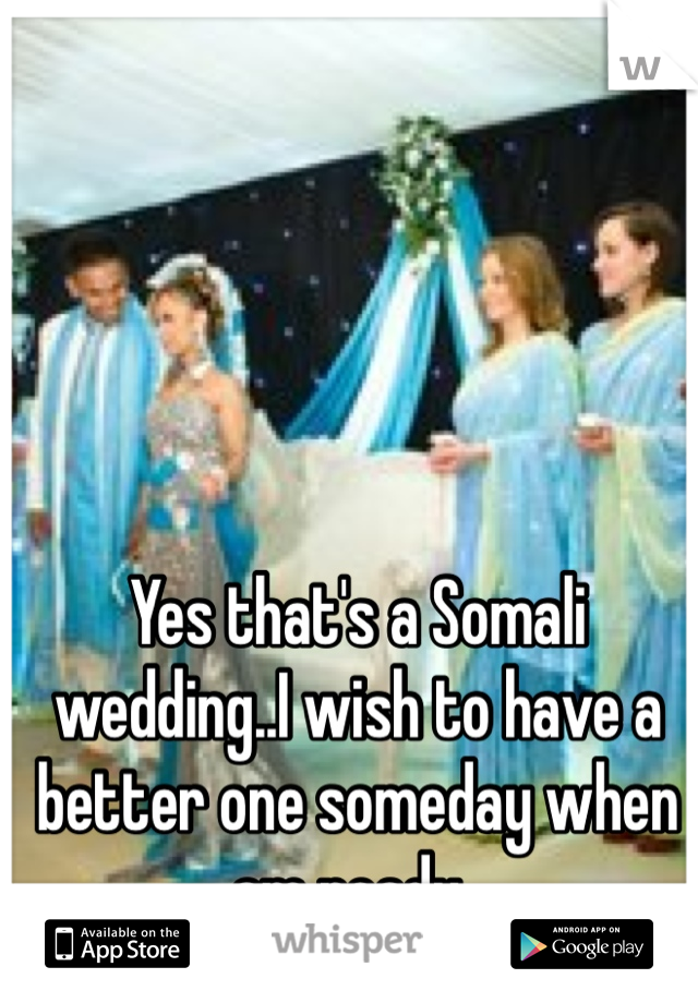 Yes that's a Somali wedding..I wish to have a better one someday when am ready..