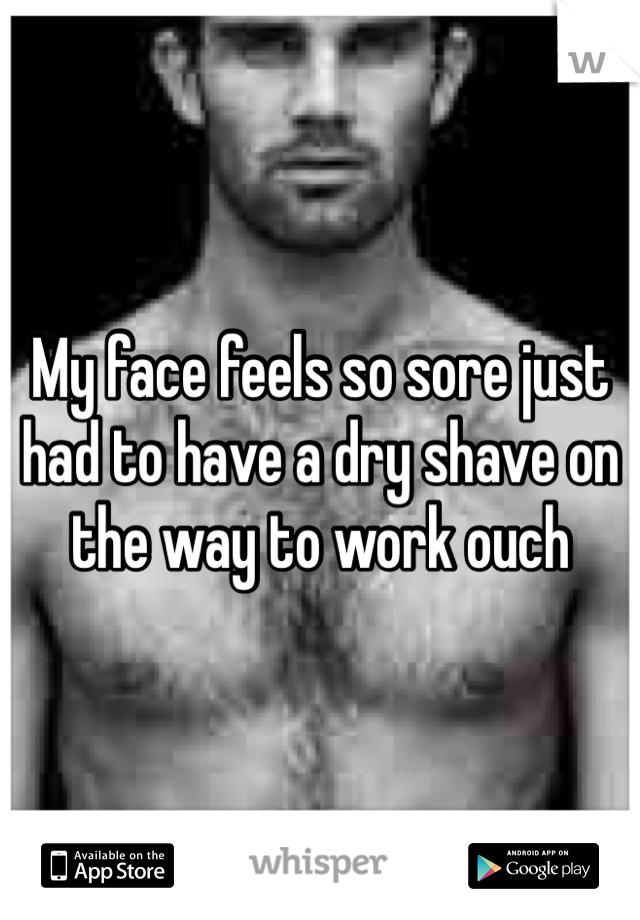 My face feels so sore just had to have a dry shave on the way to work ouch