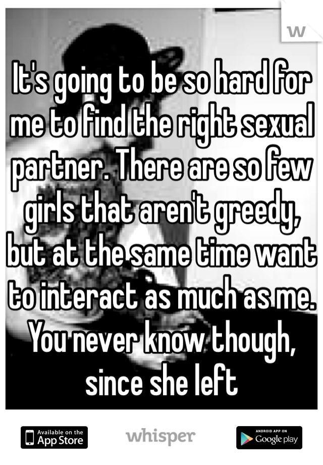 It's going to be so hard for me to find the right sexual partner. There are so few girls that aren't greedy, but at the same time want to interact as much as me. You never know though, since she left