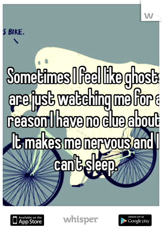 Sometimes I feel like ghosts are just watching me for a reason I have no clue about. It makes me nervous and I can't sleep.