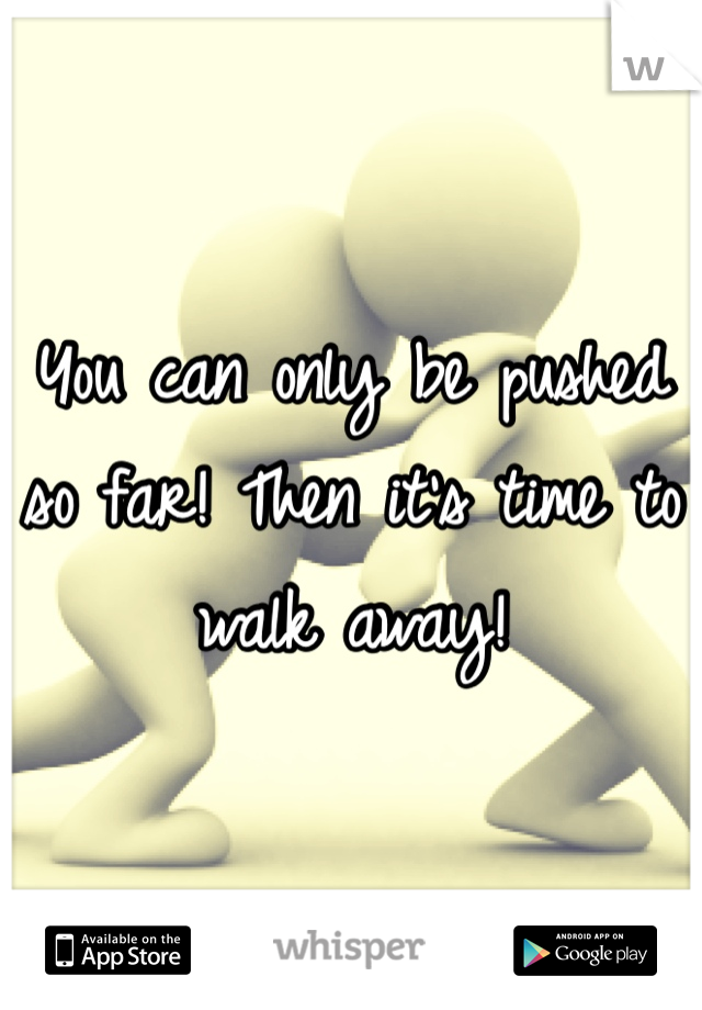 You can only be pushed so far! Then it's time to walk away!