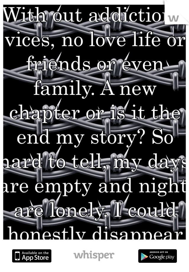 With out addictions, vices, no love life or friends or even family. A new chapter or is it the end my story? So hard to tell, my days are empty and night are lonely. I could honestly disappear