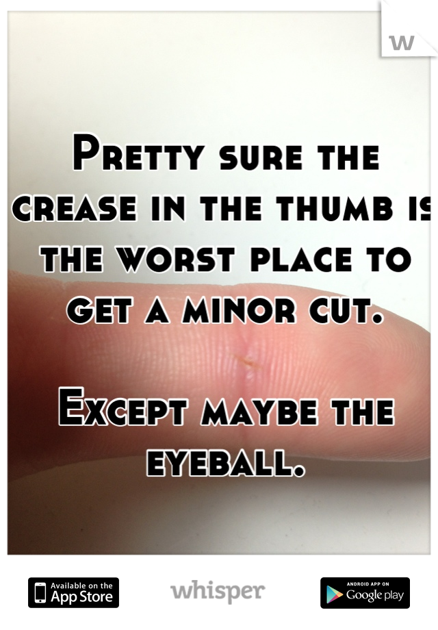 Pretty sure the crease in the thumb is the worst place to get a minor cut.   Except maybe the eyeball.