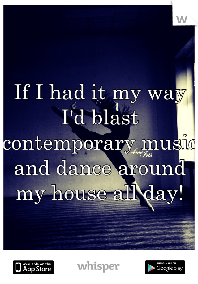 If I had it my way I'd blast contemporary music and dance around my house all day!