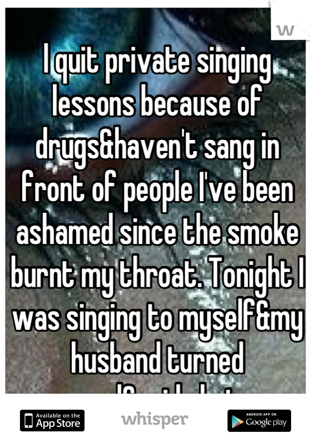 I quit private singing lessons because of drugs&haven't sang in front of people I've been ashamed since the smoke burnt my throat. Tonight I was singing to myself&my husband turned around&said shut up