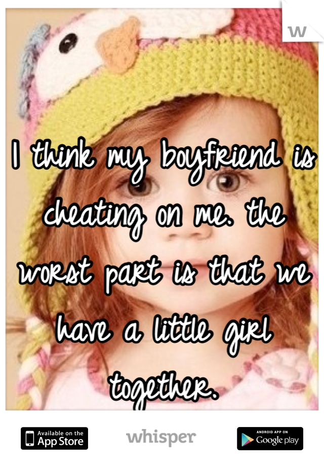 I think my boyfriend is cheating on me. the worst part is that we have a little girl together.