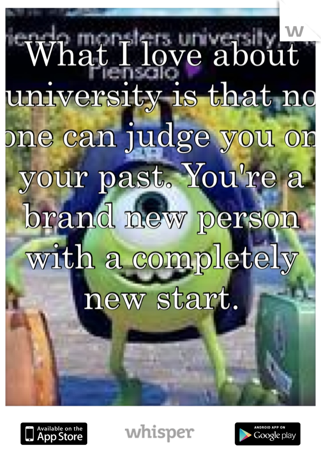 What I love about university is that no one can judge you on your past. You're a brand new person with a completely new start.