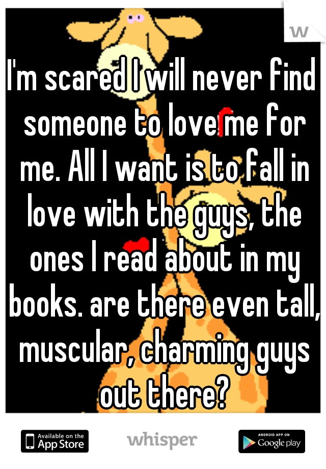 I'm scared I will never find someone to love me for me. All I want is to fall in love with the guys, the ones I read about in my books. are there even tall, muscular, charming guys out there?