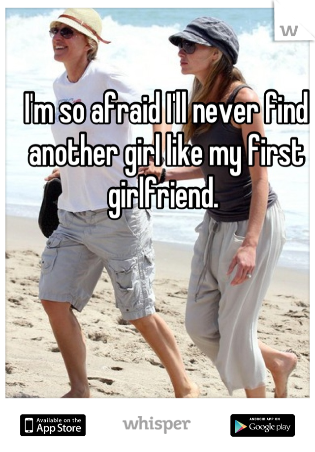 I'm so afraid I'll never find another girl like my first girlfriend.