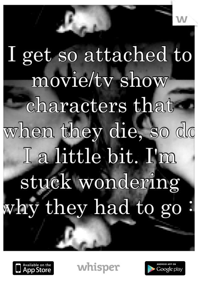 I get so attached to movie/tv show characters that when they die, so do I a little bit. I'm stuck wondering why they had to go :(