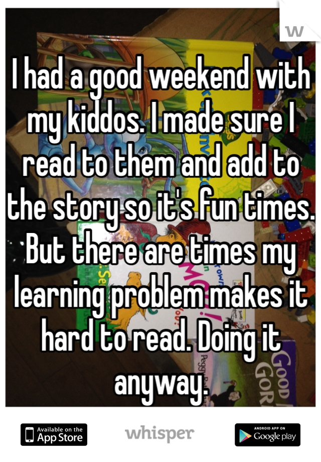 I had a good weekend with my kiddos. I made sure I read to them and add to the story so it's fun times. But there are times my learning problem makes it hard to read. Doing it anyway.