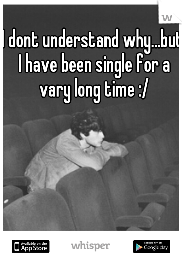 I dont understand why...but I have been single for a vary long time :/