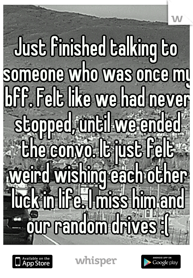 Just finished talking to someone who was once my bff. Felt like we had never stopped, until we ended the convo. It just felt weird wishing each other luck in life. I miss him and our random drives :(
