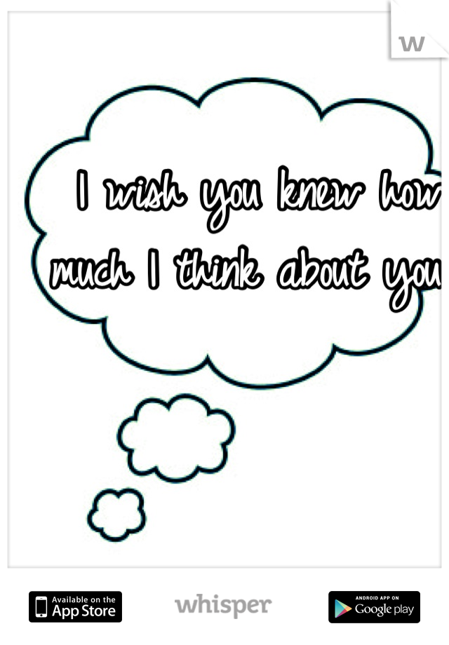 I wish you knew how much I think about you...