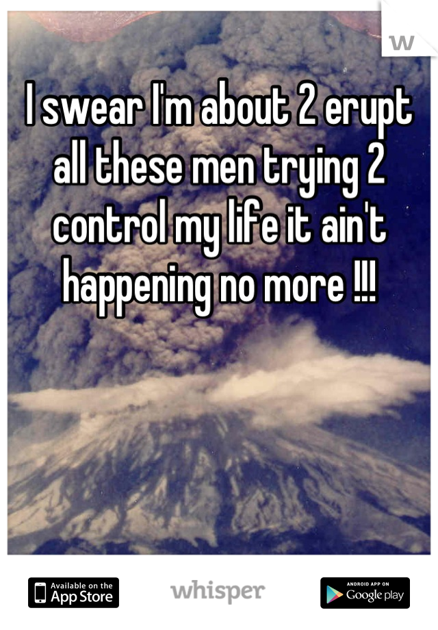 I swear I'm about 2 erupt all these men trying 2 control my life it ain't happening no more !!!