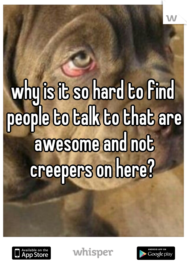 why is it so hard to find people to talk to that are awesome and not creepers on here?