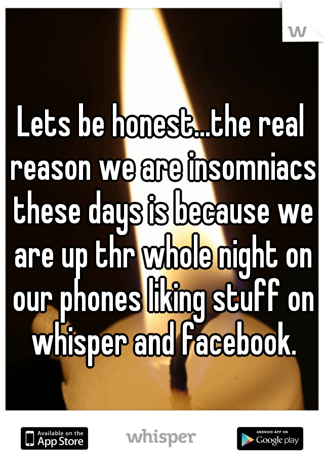 Lets be honest...the real reason we are insomniacs these days is because we are up thr whole night on our phones liking stuff on whisper and facebook.