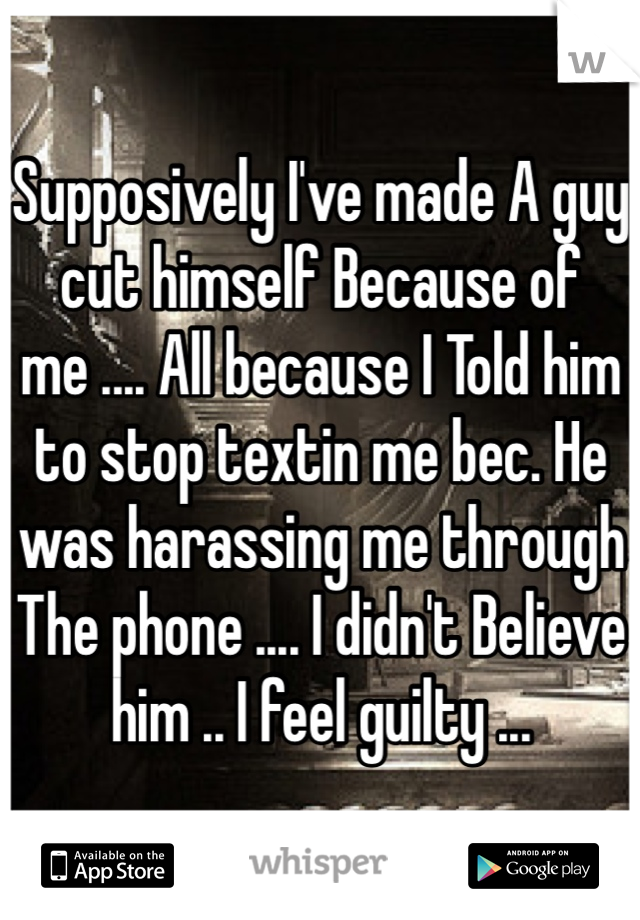 Supposively I've made A guy cut himself Because of me .... All because I Told him to stop textin me bec. He was harassing me through The phone .... I didn't Believe him .. I feel guilty ...