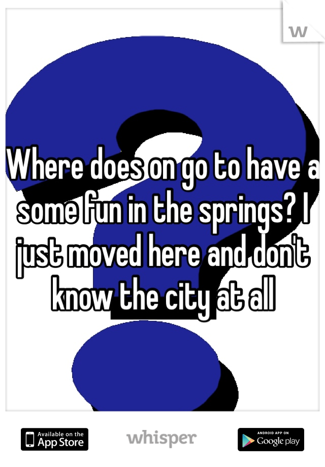 Where does on go to have a some fun in the springs? I just moved here and don't know the city at all