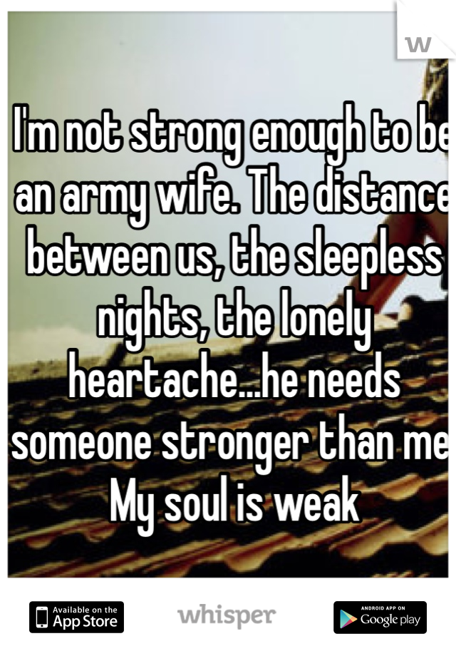I'm not strong enough to be an army wife. The distance between us, the sleepless nights, the lonely heartache...he needs someone stronger than me. My soul is weak