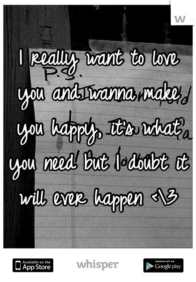 I really want to love you and wanna make you happy, it's what you need but I doubt it will ever happen <\3