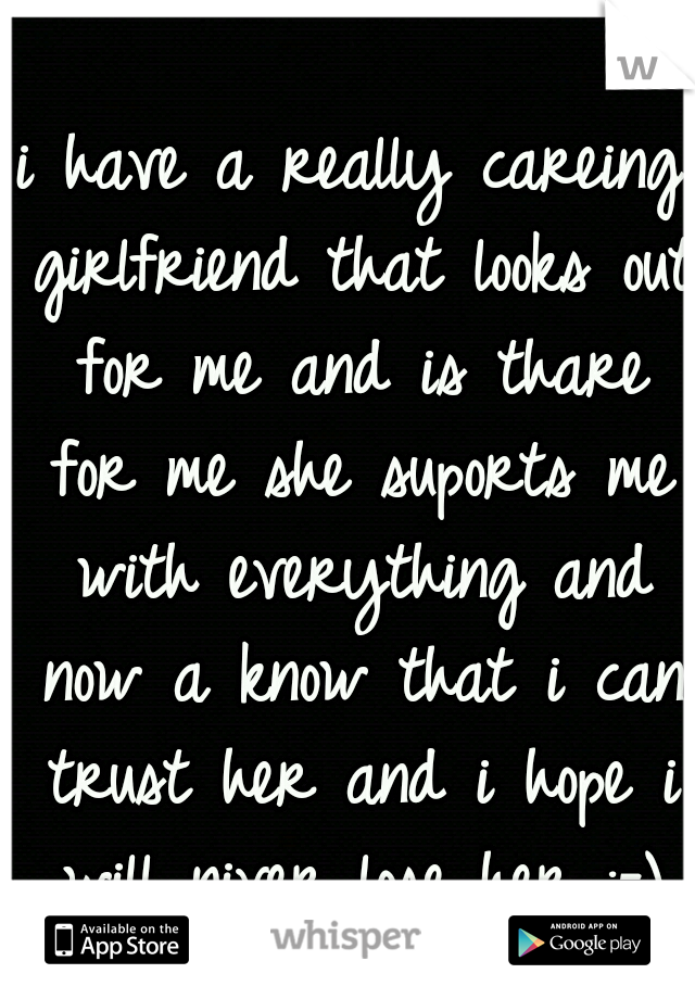 i have a really careing girlfriend that looks out for me and is thare for me she suports me with everything and now a know that i can trust her and i hope i will niver lose her :-)