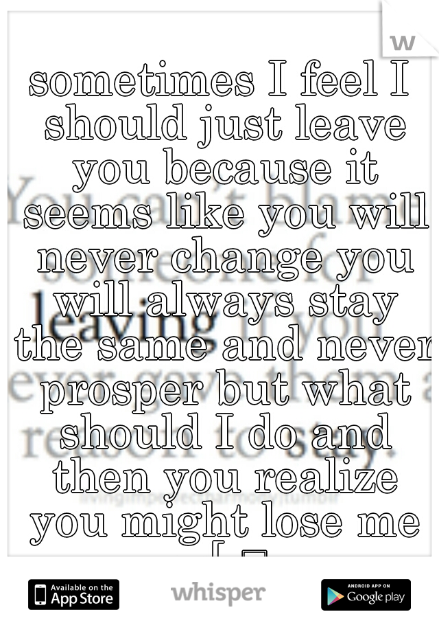sometimes I feel I should just leave you because it seems like you will never change you will always stay the same and never prosper but what should I do and then you realize you might lose me =[