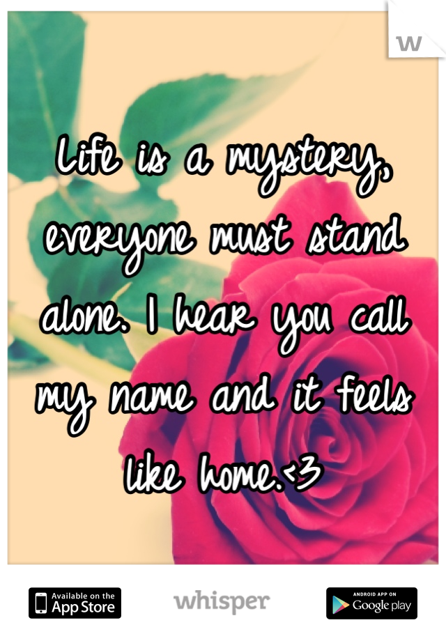Life is a mystery, everyone must stand alone. I hear you call my name and it feels like home.<3