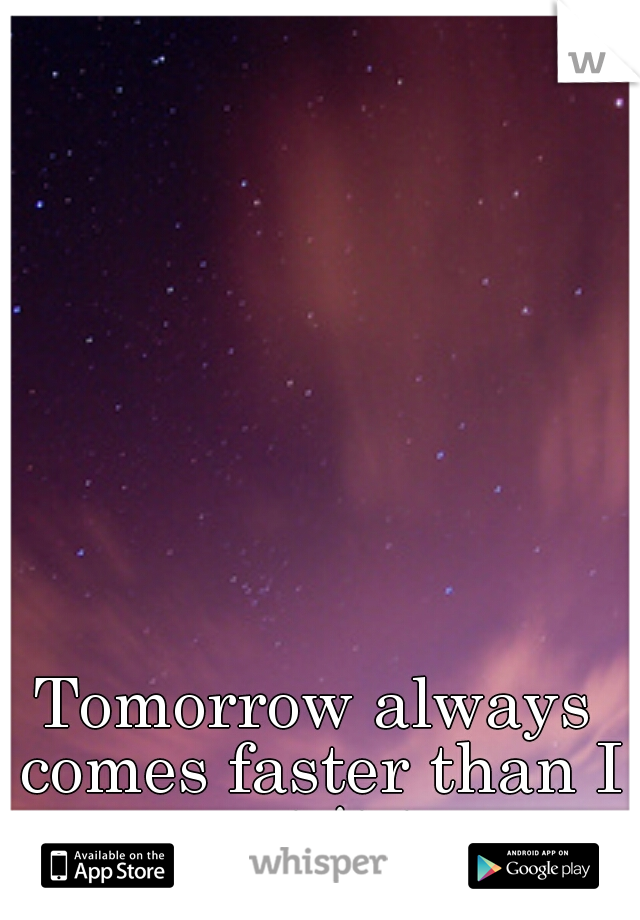 Tomorrow always comes faster than I want it to.