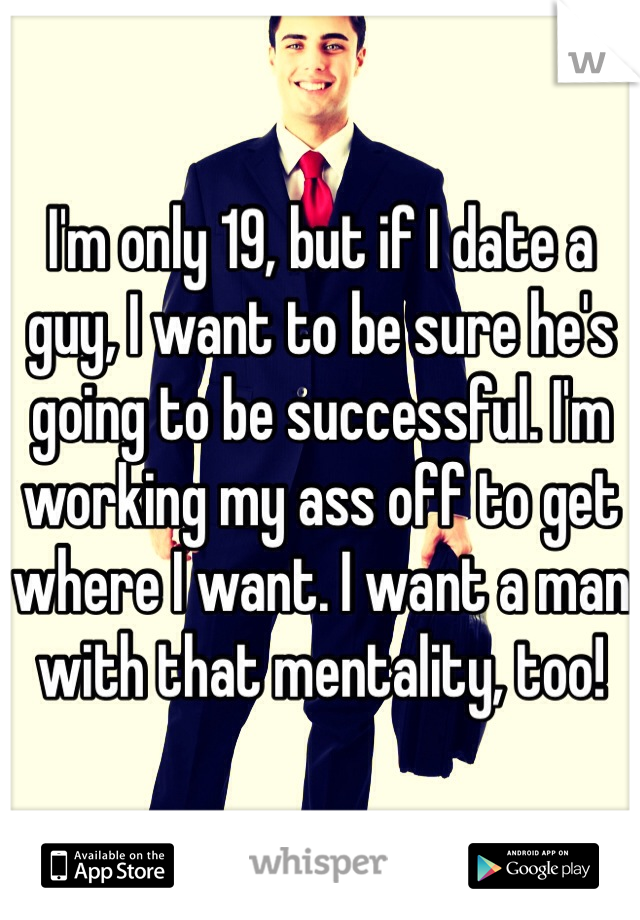 I'm only 19, but if I date a guy, I want to be sure he's going to be successful. I'm working my ass off to get where I want. I want a man with that mentality, too!