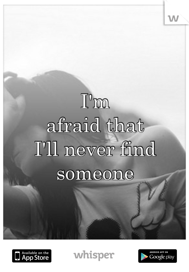 I'm  afraid that  I'll never find  someone