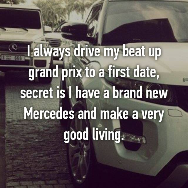 I always drive my beat up grand prix to a first date, secret is I have a brand new Mercedes and make a very good living.
