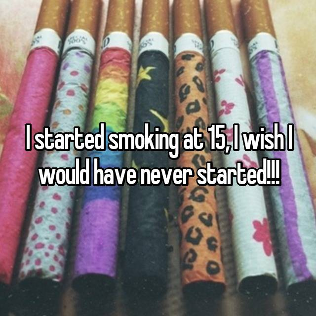I started smoking at 15, I wish I would have never started!!!