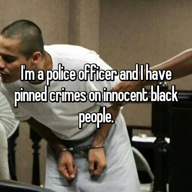 I'm a police officer and I have pinned crimes on innocent black people.