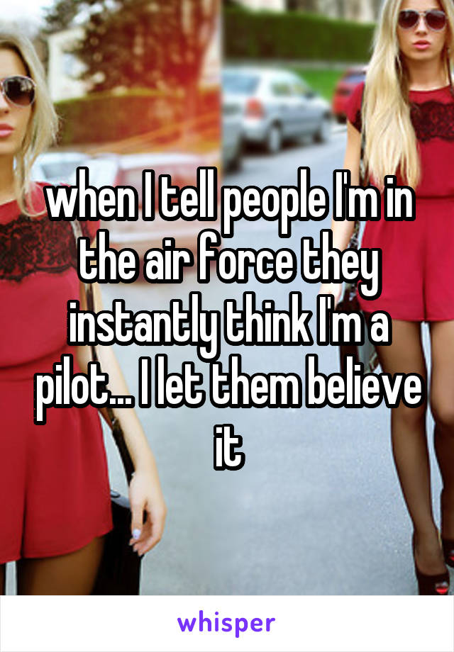 when I tell people I'm in the air force they instantly think I'm a pilot... I let them believe it