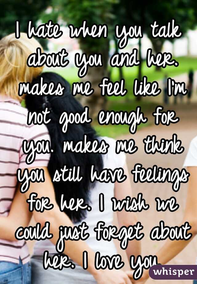 I hate when you talk about you and her. makes me feel like I'm not good enough for you. makes me think you still have feelings for her. I wish we could just forget about her. I love you.