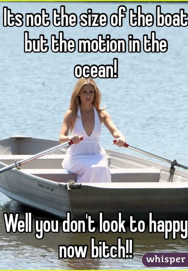 Its not the size of the boat  but the motion in the ocean!      Well you don't look to happy now bitch!!