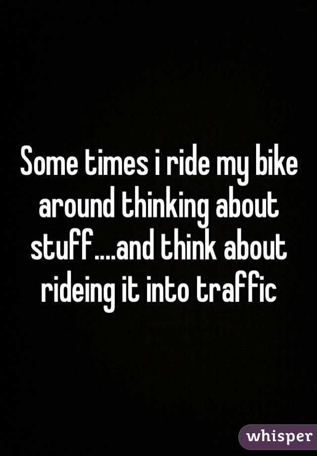 Some times i ride my bike around thinking about stuff....and think about rideing it into traffic