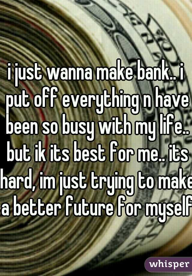 i just wanna make bank.. i put off everything n have been so busy with my life.. but ik its best for me.. its hard, im just trying to make a better future for myself