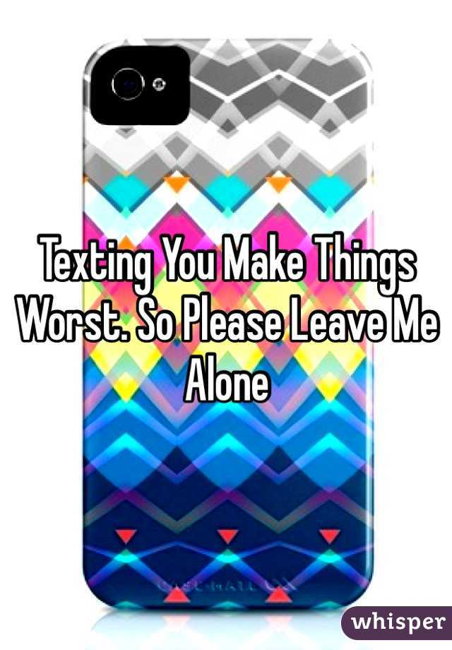 Texting You Make Things Worst. So Please Leave Me Alone