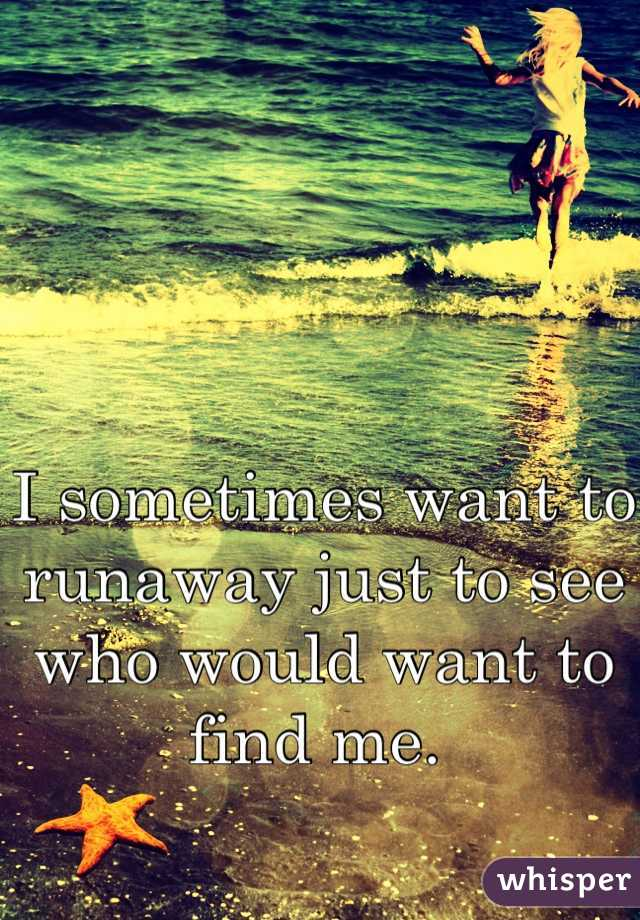 I sometimes want to runaway just to see who would want to find me.