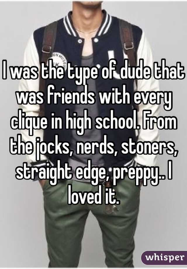 I was the type of dude that was friends with every clique in high school. From the jocks, nerds, stoners, straight edge, preppy.. I loved it.