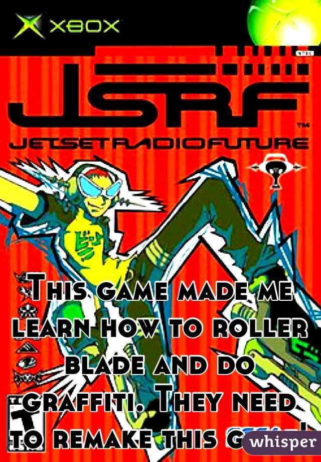This game made me learn how to roller blade and do graffiti. They need to remake this game!