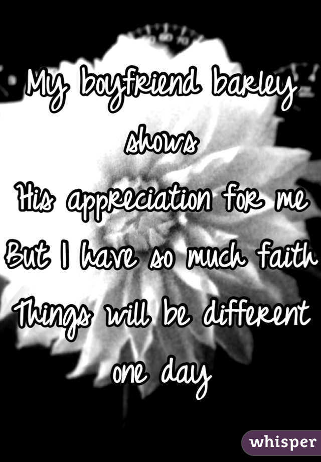 My boyfriend barley shows His appreciation for me But I have so much faith  Things will be different one day