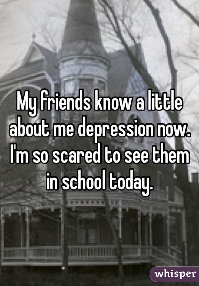 My friends know a little about me depression now. I'm so scared to see them in school today.