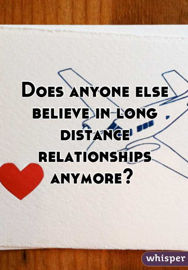 Does anyone else believe in long distance relationships anymore?
