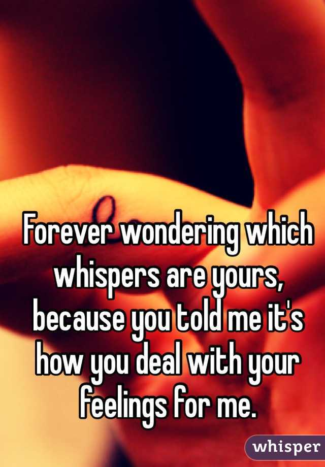 Forever wondering which whispers are yours, because you told me it's how you deal with your feelings for me.