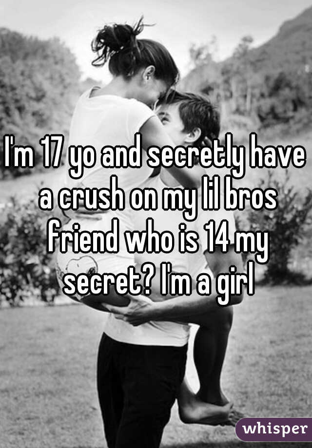 I'm 17 yo and secretly have a crush on my lil bros friend who is 14 my secret? I'm a girl