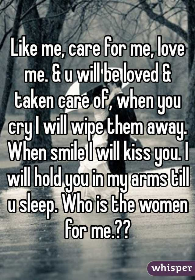 Like me, care for me, love me. & u will be loved & taken care of, when you cry I will wipe them away. When smile I will kiss you. I will hold you in my arms till u sleep. Who is the women for me.??