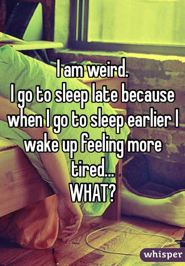 I am weird. I go to sleep late because when I go to sleep earlier I wake up feeling more tired...  WHAT?